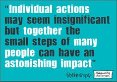 """""""Individual actions may seem insignficant but together the small steps of many people can  have an astonishing impact"""""""