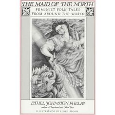 The Maid of the North: Feminist Folk Tales from Around the World - No 'damsels in distress' here! Stories of brave, challenging and intriguing women from the past and every continent.