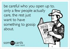 be careful who you open up to. only a few people actually care, the rest just want to have something to gossip about.