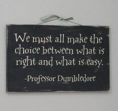 We must all make the choice between what is right and what is easy. -Professor Dumbledore