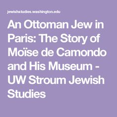 An Ottoman Jew in Paris: The Story of Moïse de Camondo and His Museum - UW Stroum Jewish Studies