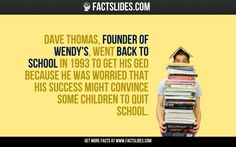 Dave Thomas, founder of Wendy's, went back to school in 1993 to get his GED because he was worried that his success might convince some children to quit school.
