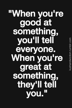 When you're good at something, you'll tell everyone. When you're great at something, they'll tell you.