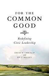 For the Common Good: Redefining Civic Leadership by David Chrislip