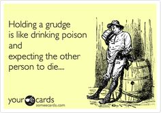 Holding a grudge is like drinking poison and expecting the other person to die....