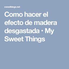 Como hacer el efecto de madera desgastada • My Sweet Things