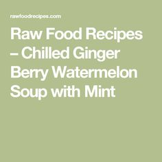 Raw Food Recipes – Chilled Ginger Berry Watermelon Soup with Mint