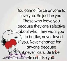 You cannot force anyone to love you. So just be you. Those who leave you because they are selective about what they want you to be like, never loved you. Never change for anyone because it never lasts. Be true. Be real. Just Be You, Love You, Let It Be, Great Quotes, Quotes To Live By, Inspirational Quotes, Awesome Quotes, Motivational Quotes, Interesting Quotes