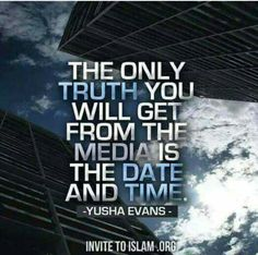The only truth you will get from the media is the date and time. Yusha Evans