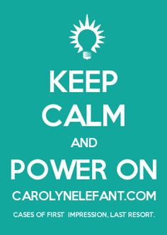 KEEP CALM AND POWER ON CAROLYNELEFANT.COM CASES OF FIRST  IMPRESSION, LAST RESORT.