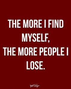 """The more I find myself, the more people I lose."""
