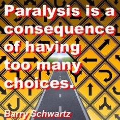 Paralysis is a consequence of having too many choices. Barry Schwartz
