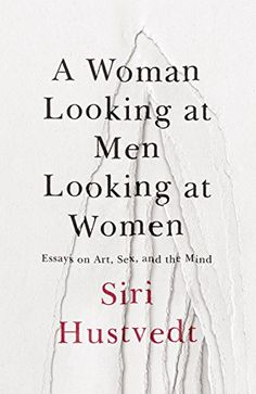 A Woman Looking at Men Looking at Women: Essays on Art, Sex, and the Mind by [Hustvedt, Siri]
