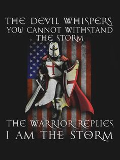 The Devil Whispers, You cannot withstand the Storm. The warror replies I am the Storm. #KnightsTemplar #DeusVult #Crusade #Knight