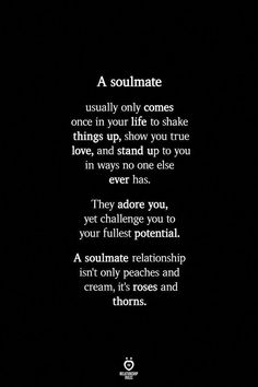 A soulmate relationship is roses and thorns relationshiprules findyoursoulmate neversettleforless healthyrelationships love messages for him love quotes for him romantic quotes for him lovequotes Soulmate Love Quotes, Love Quotes For Her, Romantic Love Quotes, Quotes To Live By, Lost Soul Quotes, Adorable Love Quotes, Not Happy Quotes, Showing Love Quotes, Quotes About Soulmates