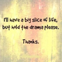 I'll Have A Big Slice Of Life, But Hold The Drama Please....Thanks!