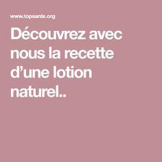 Découvrez avec nous la recette d'une lotion naturel.. Lotion, Names, Cleanser, Face, Recipe, Buttons, Lotions, Cream