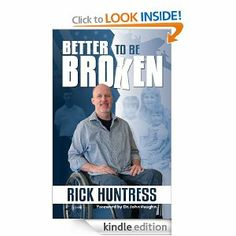 Better to be Broken. A broken body. A mended spirit. An unforgettable message. Rick Huntress had everything--and he had nothing. He was a self-centered man living a selfish life, until one fateful day when his whole world changed. A horrific accident left Rick in a wheelchair.