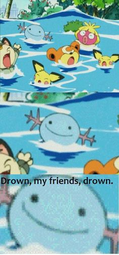 Drown, my friends, drown.