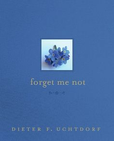 "Forget Me Not ~~ Every woman needs to read this book...And then they need to read it again and again!    ""Inspired by the five petals of the tiny forget-me-not flower, President Dieter F. Uchtdorf reminds us of five things we will be wise to never forget:     To be patient with ourselves      To distinguish between a good sacrifice and a foolish sacrifice      To be happy now      To focus on the ""why"" of the gospel      To know that the Lord loves each of us infinitely.""     PLEASE FORGET…"