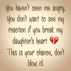 You haven't seen me angry. You don't want to see my reaction if you break my daughter's heart This is your chance, don't blow it! Daddy Daughter Quotes, To My Daughter, I Miss You Dad, You Broke Me, Teenage Daughters, Good Advice, Quotes To Live By, Humor, Sayings