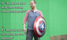 Question: So why do you write these strong female characters?  Joss Whedon: Because you're still asking me that question.