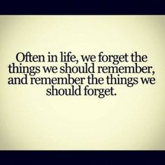 Often in life we forget the things we should remember, and remember the things we should forget. | Anonymous ART of Revolution