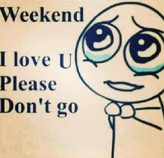 Dear Weekend, Please Don't Go! Please Dont Go, Friday Humor, How I Feel, Loving U, True Stories, Of My Life, Workplace, I Laughed, Poster Prints