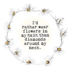 I'd rather wear flowers in my hair, than diamonds around my neck. - inches on Inspiring quote typography art poster print. The Words, Favorite Quotes, Best Quotes, Brainy Quotes, Famous Quotes, No Ordinary Girl, Quotes To Live By, Life Quotes, Song Quotes