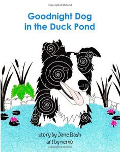 Goodnight Dog in the Duck Pond by Jane Bash, http://www.amazon.com/dp/1461108551/ref=cm_sw_r_pi_dp_IUfxrb176HXDR