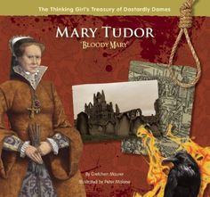 """Mary Tudor """"Bloody Mary"""" (The Thinking Girl's Treasury of Dastardly Dames) by Gretchen Maurer, The first reigning Queen of England, Mary Tudor believed fervently that Catholicism should be the religion of the land, leading her to burn at the stake hundreds of Protestants. Was she just a ruler of her times, or did she deserve the name, Bloody Mary?"""""""
