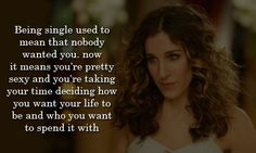 """""""Being single used to mean that nobody wanted you. Now it means you're pretty sexy and you're taking time deciding how you want your life to be and who you want to spend it with."""" #Sexy #Single #SingleWomen #picturequotes #SexAndTheCity View more #quotes on http://quotes-lover.com"""