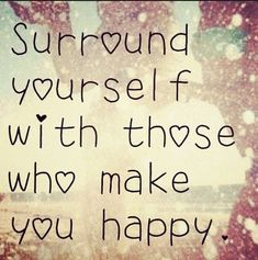 Those who make you happy! family quote happy people surround