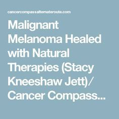 Malignant Melanoma Healed with Natural Therapies (Stacy Kneeshaw Jett) ⁄ Cancer Compass~An Alternate Route