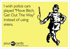 "Free and Funny Workplace Ecard: I wish police cars played ""Move Bitch, Get Out The Way"" instead of using sirens. Police Memes, Police Quotes, Police Cars, Cop Quotes, Police Girlfriend, Police Wife Life, Police Love, Leo, Cops Humor"
