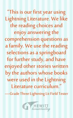 """This is our first year using Lightning Literature. We like the reading choices and enjoy answering the comprehension questions as a family. We use the reading selections as a springboard for further study, and have enjoyed other stories written by the authors whose books were used in the Lightning Literature curriculum."" —Grade Three Lightning Lit Field Tester"