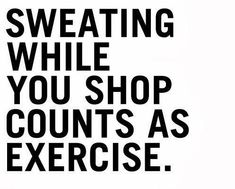 Sweating while you shop counts as exercise. #shopping #quote