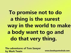 To promise not to do a thing is the surest way in the world to make a body want to go and do that very thing.  The adventures of Tom Sawyer ...