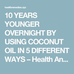 10 YEARS YOUNGER OVERNIGHT BY USING COCONUT OIL IN 5 DIFFERENT WAYS – Health And Remedies