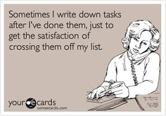 Sometimes I write down tasks after I've done them, just to get the satisfaction of crossing them off my list. | Workplace Ecard | someecards.com
