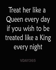 """""""Treat her like a Queen every day if you wish to be treated like a King every night"""" - VDAY365"""