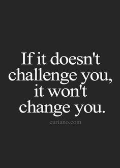 Truths #151: If it doesn\'t challenge you, it won\'t change you.: If it doesn't challenge you, it won't change you.