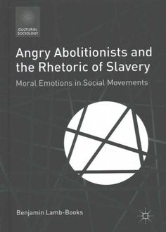 Angry Abolitionists and the Rhetoric of Slavery: Moral Emotions in Social Movements