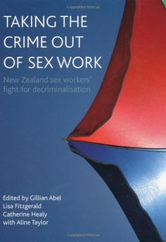 Taking the Crime out of Sex Work: New Zealand Sex Workers...