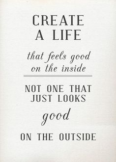 Create a life that feels good on the inside, not one that just looks good on the outside. This quote would make awesome wall art!