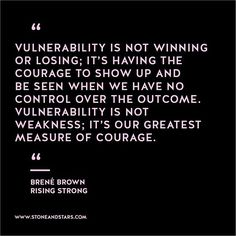 Vulnerability is not winning or losing: It's having the courage to show up and be seen when we have no control over the outcome. Vulnerability is not weakness: It's our greatest measure of courage.