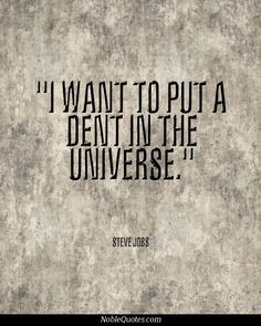"As do we! ""I want to put a dent in the universe."" - Steve Jobs Quotes 