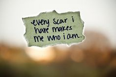 Every scar I have makes me who I am.
