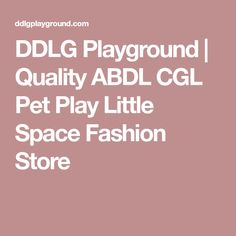 DDLG Playground | Quality ABDL CGL Pet Play Little Space Fashion Store
