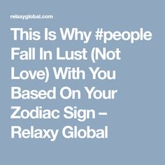 This Is Why #people Fall In Lust (Not Love) With You Based On Your Zodiac Sign – Relaxy Global